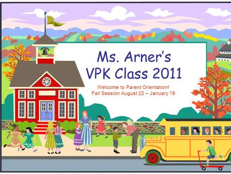 Ms. Arners VPK Class 2011 Welcome to Parent Orientation! Fall Session August 22 – January 19.