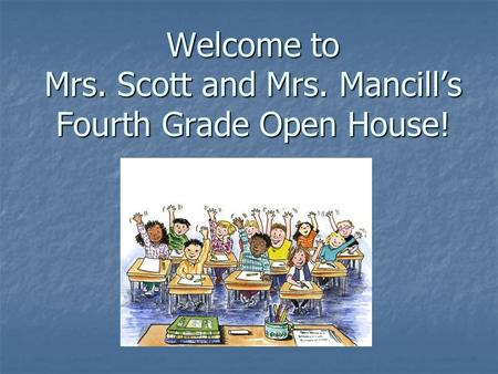 Welcome to Mrs. Scott and Mrs. Mancills Fourth Grade Open House!