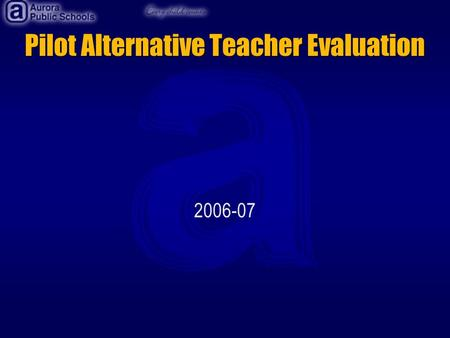 Pilot Alternative Teacher Evaluation 2006-07. Development of the Pilot The evaluation was developed in cooperation with the Aurora Education Association.