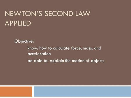 NEWTONS SECOND LAW APPLIED Objective: know: how to calculate force, mass, and acceleration be able to: explain the motion of objects.