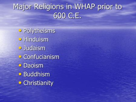 Major Religions in WHAP prior to 600 C.E. Polytheisms Polytheisms Hinduism Hinduism Judaism Judaism Confucianism Confucianism Daoism Daoism Buddhism Buddhism.