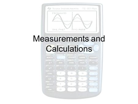 Measurements and Calculations. Accuracy and Precision You must use the correct equipment Accuracy is how close you come to the desired value Precision.