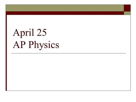 April 25 AP Physics.