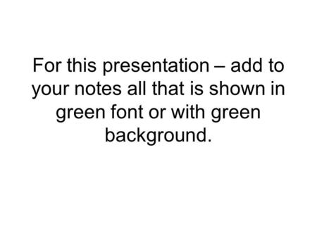 For this presentation – add to your notes all that is shown in green font or with green background.