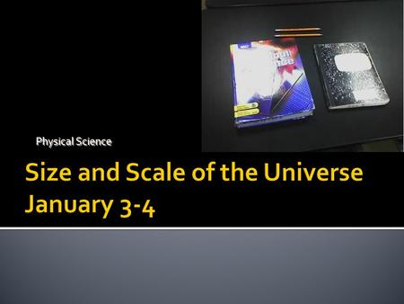Physical Science. Notebook set up Table of Contents #. Date Title-Page – Page Number 1. January 3-4 Size and scale of the universe - 1 1 Leave 4 pages.