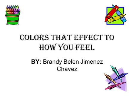 Colors that effect to how you feel BY: Brandy Belen Jimenez Chavez.