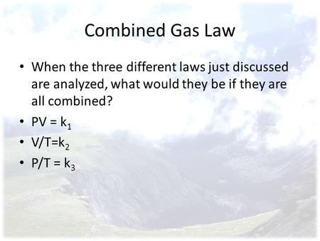 Combined Gas Law When the three different laws just discussed are analyzed, what would they be if they are all combined? PV = k 1 V/T=k 2 P/T = k 3.