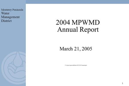 Monterey Peninsula Water Management District 1 2004 MPWMD Annual Report March 21, 2005 U:\rick\powerpoint\staffnotes\2005\032105\annualreport.