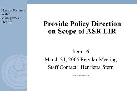 Monterey Peninsula Water Management District 1 Provide Policy Direction on Scope of ASR EIR Item 16 March 21, 2005 Regular Meeting Staff Contact: Henrietta.