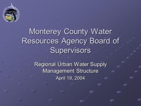 Monterey County Water Resources Agency Board of Supervisors Regional Urban Water Supply Management Structure April 19, 2004.