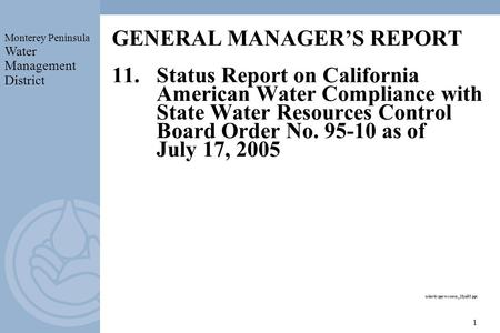 Monterey Peninsula Water Management District 1 GENERAL MANAGERS REPORT 11.Status Report on California American Water Compliance with State Water Resources.