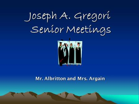 Joseph A. Gregori Senior Meetings Mr. Albritton and Mrs. Argain Mr. Albritton and Mrs. Argain.