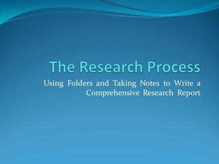 Using Folders and Taking Notes to Write a Comprehensive Research Report.
