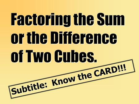 Factoring the Sum or the Difference of Two Cubes. Subtitle: Know the CARD!!!