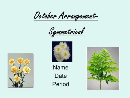 Name Date Period October Arrangement- Symmetrical.