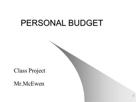 1 PERSONAL BUDGET Class Project Mr.McEwen. 2 Introduction Make a Household Budget Use the Basic Math Skills Necessary to Make a Balanced Budget Valuable.