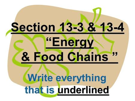 Section 13-3 & 13-4 Energy & Food Chains Section 13-3 & 13-4 Energy & Food Chains Write everything that is underlined.