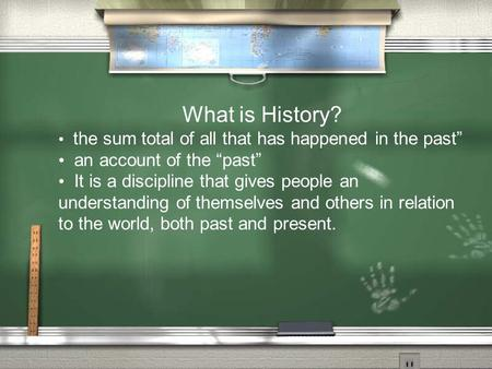 What is History? the sum total of all that has happened in the past an account of the past It is a discipline that gives people an understanding of themselves.