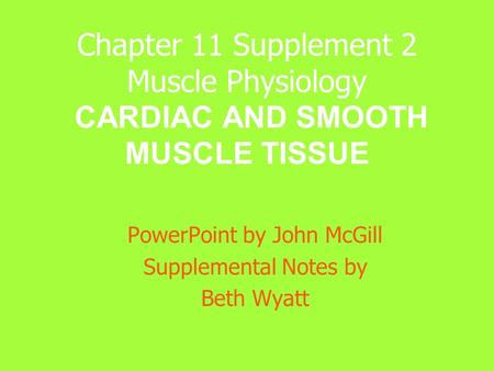 Chapter 11 Supplement 2 Muscle Physiology CARDIAC AND SMOOTH MUSCLE TISSUE PowerPoint by John McGill Supplemental Notes by Beth Wyatt.