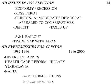 *ID ISSUES IN 1992 ELECTION -ECONOMY / RECESSION -ROSS PEROT -CLINTON- A MODERATE DEMOCRAT -APPEALED TO CONSERVATIVES -DEFICIT 34 -S & L BAILOUT -TRADE.