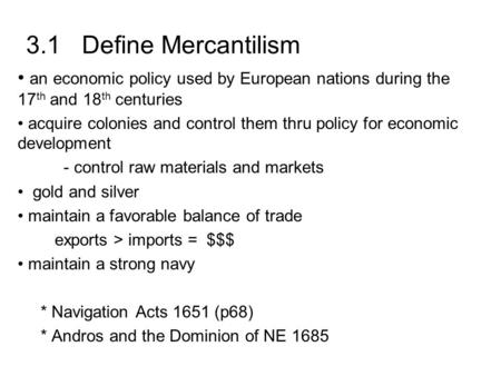 3.1 Define Mercantilism an economic policy used by European nations during the 17 th and 18 th centuries acquire colonies and control them thru policy.