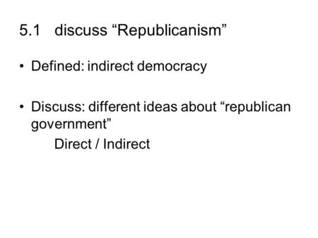 5.1 discuss Republicanism Defined: indirect democracy Discuss: different ideas about republican government Direct / Indirect.