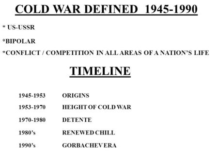 COLD WAR DEFINED 1945-1990 * US-USSR *BIPOLAR *CONFLICT / COMPETITION IN ALL AREAS OF A NATIONS LIFE TIMELINE 1945-1953ORIGINS 1953-1970HEIGHT OF COLD.