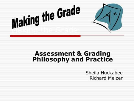 Making the Grade Assessment & Grading Philosophy and Practice Sheila Huckabee Richard Melzer.