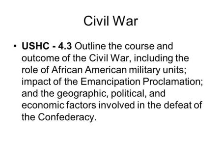 Civil War USHC - 4.3 Outline the course and outcome of the Civil War, including the role of African American military units; impact of the Emancipation.