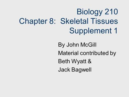 Biology 210 Chapter 8: Skeletal Tissues Supplement 1 By John McGill Material contributed by Beth Wyatt & Jack Bagwell.