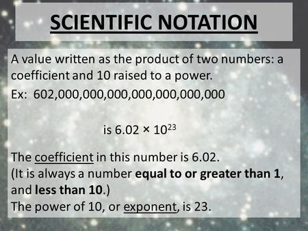 Scientific notation A value written as the product of two numbers: a coefficient and 10 raised to a power. Ex: 602,000,000,000,000,000,000,000 is 6.02.