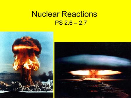 Nuclear Reactions PS 2.6 – 2.7. Fission vs. Fusion Nuclear Reactions occur within a heavy atom (not between 2 or more atoms) ex. uranium 1. Fission: when.