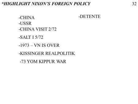 *HIGHLIGHT NIXONS FOREIGN POLICY -CHINA -USSR -CHINA VISIT 2/72 -1973 – VN IS OVER -KISSINGER REALPOLITIK -73 YOM KIPPUR WAR -SALT I 5/72 -DETENTE 32.