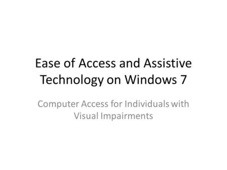 Ease of Access and Assistive Technology on Windows 7 Computer Access for Individuals with Visual Impairments.