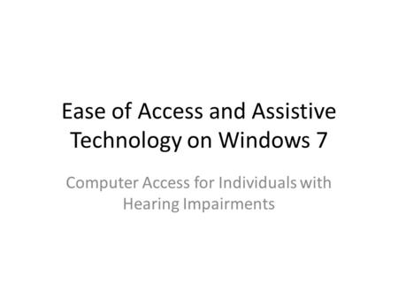 Ease of Access and Assistive Technology on Windows 7 Computer Access for Individuals with Hearing Impairments.