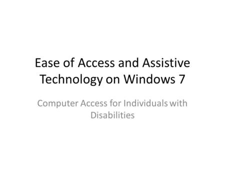 Ease of Access and Assistive Technology on Windows 7 Computer Access for Individuals with Disabilities.