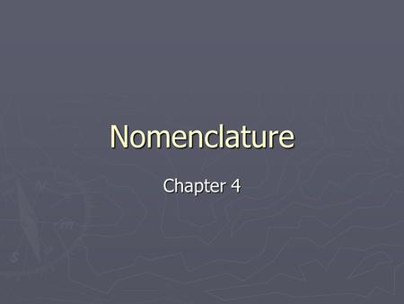 Nomenclature Chapter 4. Nomenclature = Naming Common names were created before there was a system in place Common names were created before there was.