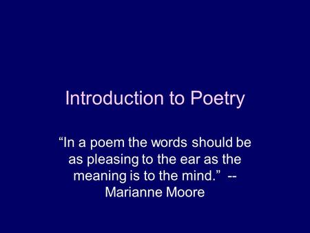 Introduction to Poetry In a poem the words should be as pleasing to the ear as the meaning is to the mind. -- Marianne Moore.