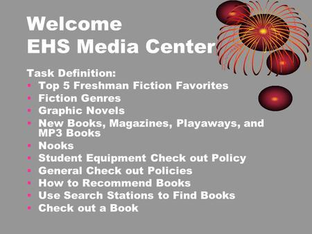 Welcome EHS Media Center Task Definition: Top 5 Freshman Fiction Favorites Fiction Genres Graphic Novels New Books, Magazines, Playaways, and MP3 Books.
