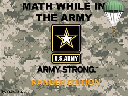MATH WHILE IN THE ARMY By: Caleb Stout. Army Ranger Officers are highly trained and intelligent individuals who must stay calm in the face of danger.