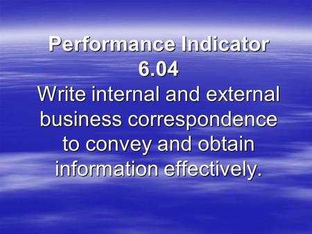 Performance Indicator 6.04 Write internal and external business correspondence to convey and obtain information effectively.