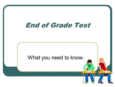 End of Grade Test What you need to know..