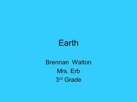 Earth Brennan Walton Mrs. Erb 3 rd Grade. Earth Distance from the sun:150,000,000 km Rotation (1 day): 24 hr Revolution (1 year): 365 ½ days.