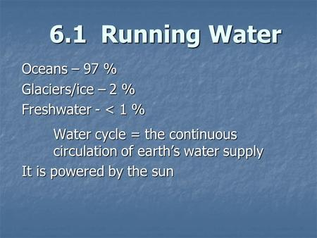 6.1 Running Water Oceans – 97 % Glaciers/ice – 2 % Freshwater - < 1 % Water cycle = the continuous circulation of earths water supply It is powered by.