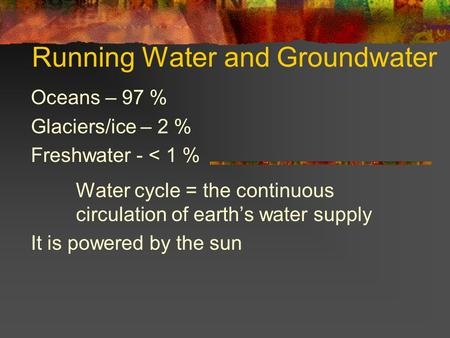 Running Water and Groundwater Oceans – 97 % Glaciers/ice – 2 % Freshwater - < 1 % Water cycle = the continuous circulation of earths water supply It is.