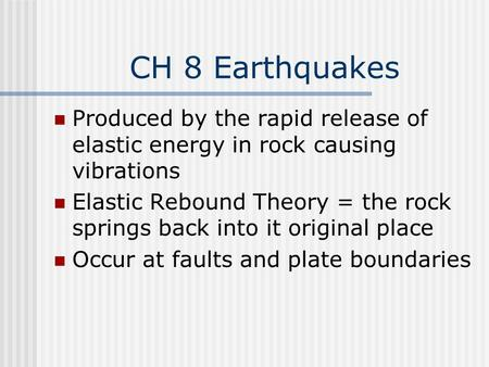 CH 8 Earthquakes Produced by the rapid release of elastic energy in rock causing vibrations Elastic Rebound Theory = the rock springs back into it original.