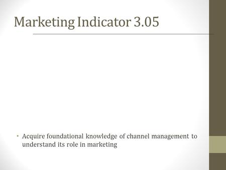 Marketing Indicator 3.05 Acquire foundational knowledge of channel management to understand its role in marketing.