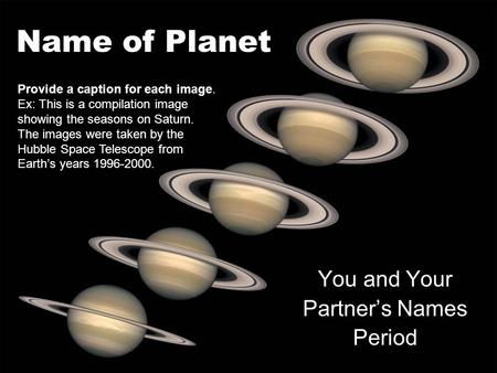 Name of Planet You and Your Partners Names Period Provide a caption for each image. Ex: This is a compilation image showing the seasons on Saturn. The.