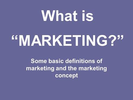 What is MARKETING? Some basic definitions of marketing and the marketing concept.