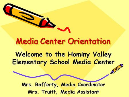 Media Center Orientation Welcome to the Hominy Valley Elementary School Media Center Mrs. Rafferty, Media Coordinator Mrs. Truitt, Media Assistant.